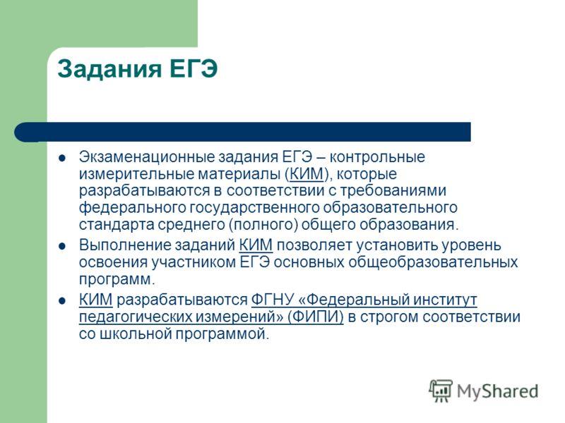 Задания ЕГЭ Экзаменационные задания ЕГЭ – контрольные измерительные материалы (КИМ), которые разрабатываются в соответствии с требованиями федерального государственного образовательного стандарта среднего (полного) общего образования.КИМ Выполнение з