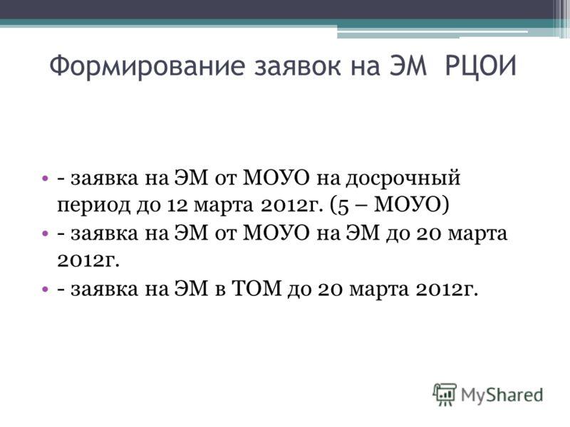 Формирование заявок на ЭМ РЦОИ - заявка на ЭМ от МОУО на досрочный период до 12 марта 2012г. (5 – МОУО) - заявка на ЭМ от МОУО на ЭМ до 20 марта 2012г. - заявка на ЭМ в ТОМ до 20 марта 2012г.