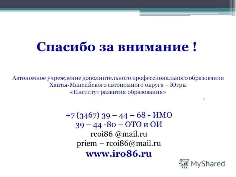 Автономное учреждение дополнительного профессионального образования Ханты-Мансийского автономного округа – Югры «Институт развития образования» Спасибо за внимание ! +7 (3467) 39 – 44 – 68 - ИМО 39 – 44 -80 – ОТО и ОИ rcoi86 @mail.ru priem – rcoi86@m