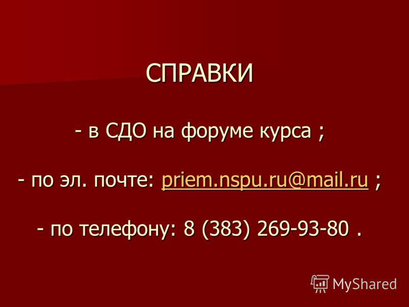 СПРАВКИ - в СДО на форуме курса ; - по эл. почте: priem.nspu.ru@mail.ru ; - по телефону: 8 (383) 269-93-80. priem.nspu.ru@mail.ru