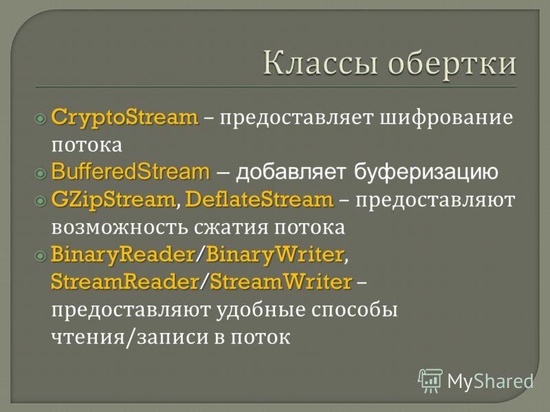 CryptoStream CryptoStream – предоставляет шифрование потока BufferedStream BufferedStream – добавляет буферизацию GZipStreamDeflateStream GZipStream, DeflateStream – предоставляют возможность сжатия потока BinaryReader/BinaryWriter StreamReader/Strea