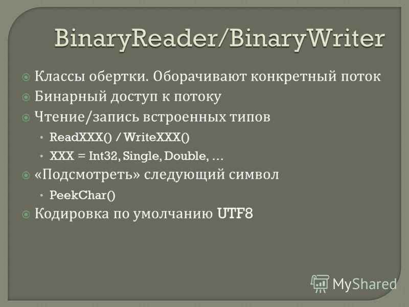 Классы обертки. Оборачивают конкретный поток Бинарный доступ к потоку Чтение / запись встроенных типов ReadXXX() / WriteXXX() XXX = Int32, Single, Double, … « Подсмотреть » следующий символ PeekChar() Кодировка по умолчанию UTF8