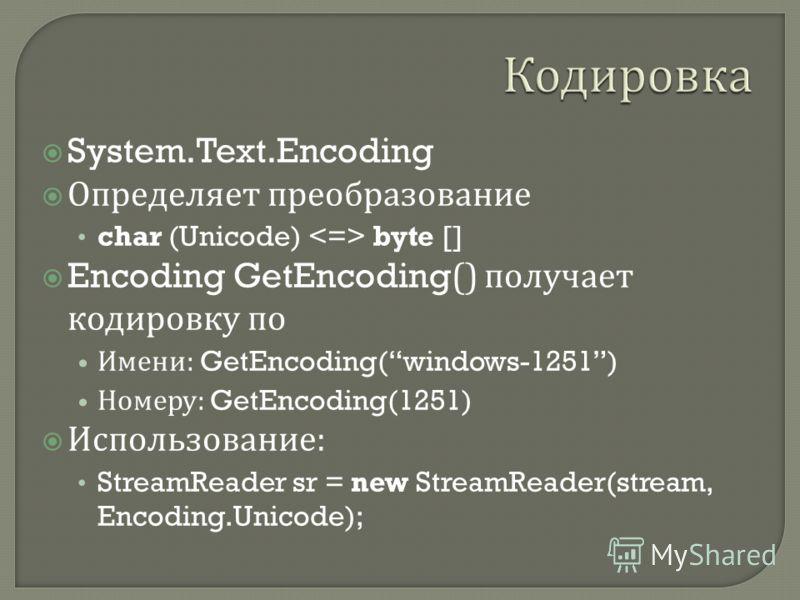 System.Text.Encoding Определяет преобразование char (Unicode) byte [] Encoding GetEncoding() получает кодировку по Имени : GetEncoding(windows-1251) Номеру : GetEncoding(1251) Использование : StreamReader sr = new StreamReader(stream, Encoding.Unicod