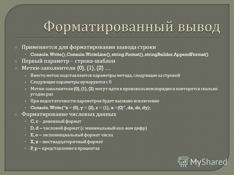 Применяется для форматирования вывода строки Console.Write(), Console.WriteLine(), string.Format(), stringBuilder.AppendFormat() Первый параметр – строка - шаблон Метки - заполнители {0}, {1}, {2} … Вместо меток подставляются параметры метода, следую