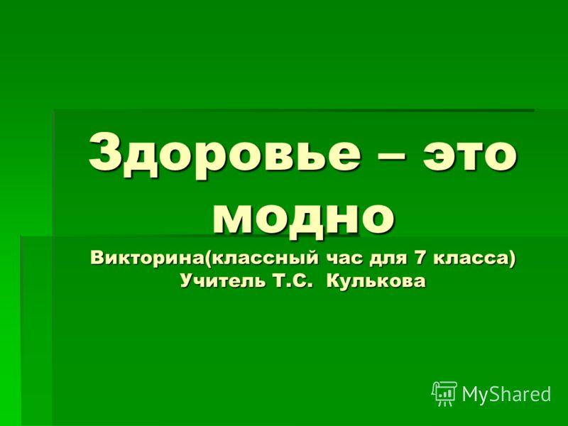 Здоровье – это модно Викторина(классный час для 7 класса) Учитель Т.С. Кулькова