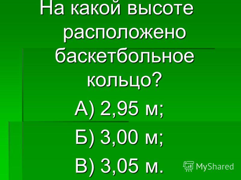 На какой высоте расположено баскетбольное кольцо? А) 2,95 м; А) 2,95 м; Б) 3,00 м; Б) 3,00 м; В) 3,05 м. В) 3,05 м.