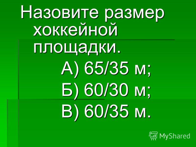 Назовите размер хоккейной площадки. А) 65/35 м; А) 65/35 м; Б) 60/30 м; Б) 60/30 м; В) 60/35 м. В) 60/35 м.
