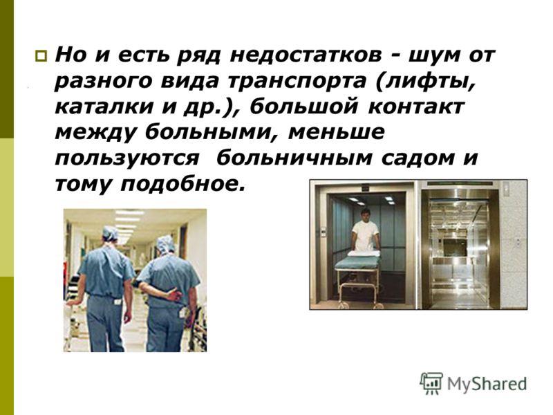 Но и есть ряд недостатков - шум от разного вида транспорта (лифты, каталки и др.), большой контакт между больными, меньше пользуются больничным садом и тому подобное.