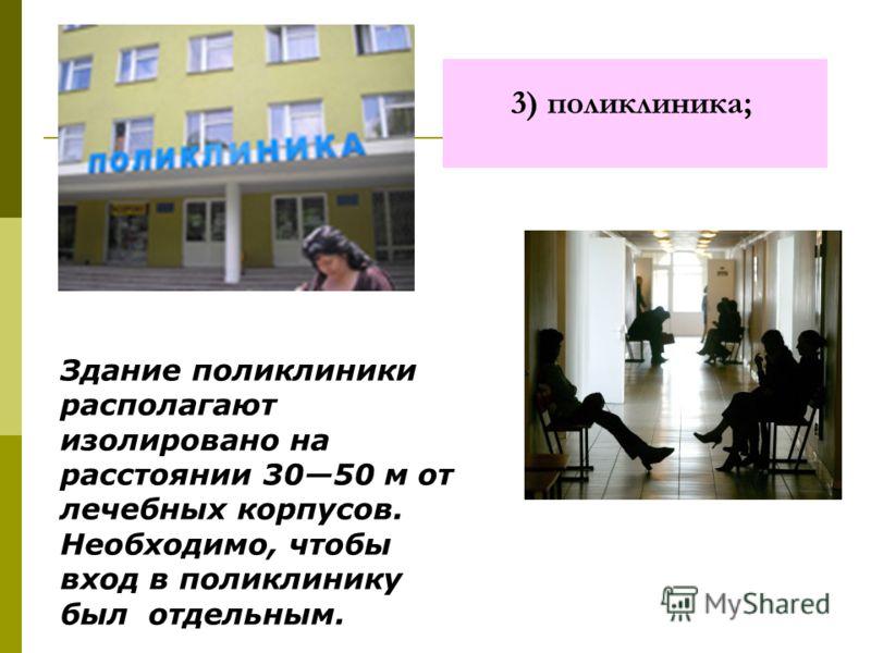 3) поликлиника; Здание поликлиники располагают изолировано на расстоянии 3050 м от лечебных корпусов. Необходимо, чтобы вход в поликлинику был отдельным.