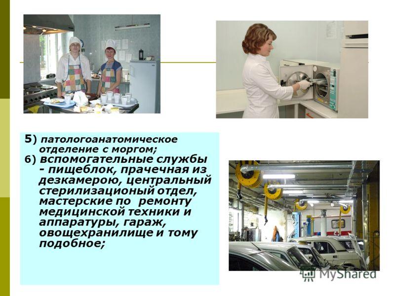 5 ) патологоанатомическое отделение с моргом; 6) вспомогательные службы - пищеблок, прачечная из дезкамерою, центральный стерилизационый отдел, мастерские по ремонту медицинской техники и аппаратуры, гараж, овощехранилище и тому подобное;