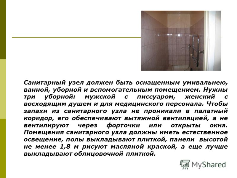 Санитарный узел должен быть оснащенным умивальнею, ванной, уборной и вспомогательным помещением. Нужны три уборной: мужской с писсуаром, женский с восходящим душем и для медицинского персонала. Чтобы запахи из санитарного узла не проникали в палатный