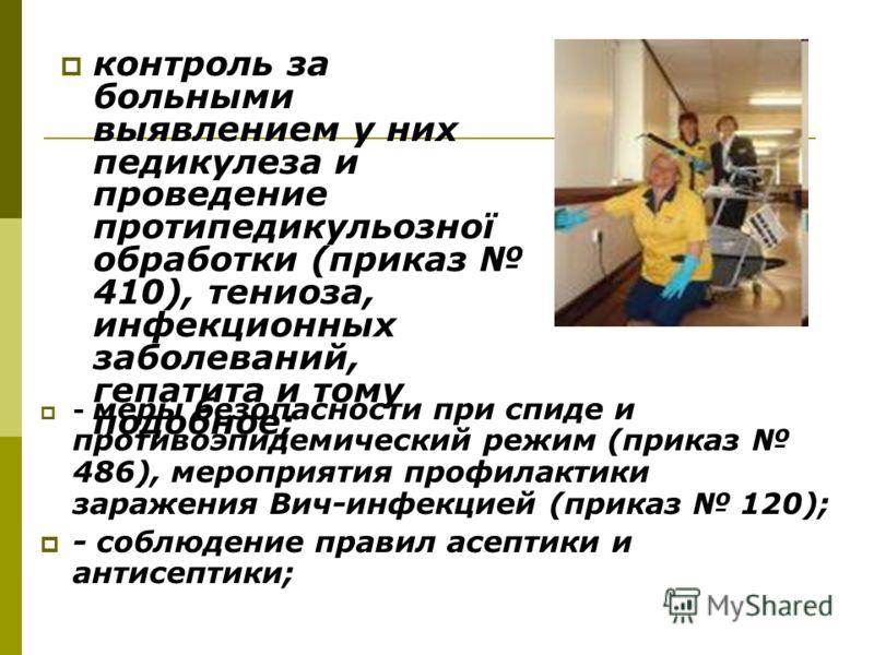 - меры безопасности при спиде и противоэпидемический режим (приказ 486), мероприятия профилактики заражения Вич-инфекцией (приказ 120); - соблюдение правил асептики и антисептики; контроль за больными выявлением у них педикулеза и проведение протипед