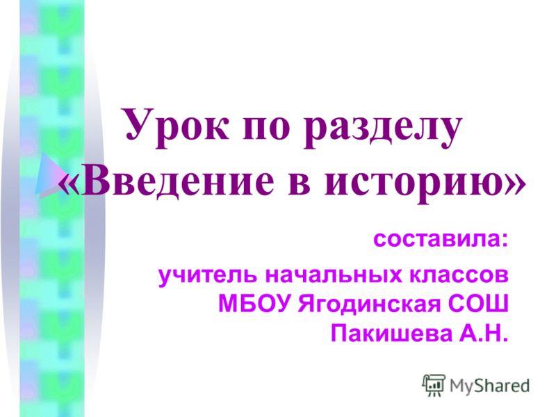 Урок по разделу «Введение в историю» составила: учитель начальных классов МБОУ Ягодинская СОШ Пакишева А.Н.