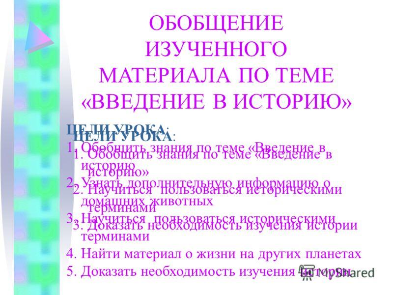ОБОБЩЕНИЕ ИЗУЧЕННОГО МАТЕРИАЛА ПО ТЕМЕ «ВВЕДЕНИЕ В ИСТОРИЮ» ЦЕЛИ УРОКА: 1. Обобщить знания по теме «Введение в историю 2. Узнать дополнительную информацию о домашних животных 3. Научиться пользоваться историческими терминами 4. Найти материал о жизни