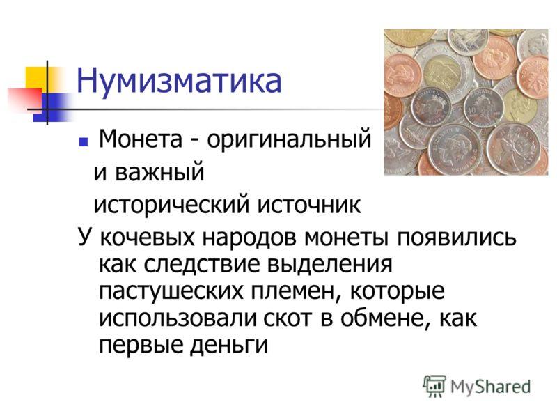 Нумизматика Монета - оригинальный и важный исторический источник У кочевых народов монеты появились как следствие выделения пастушеских племен, которые использовали скот в обмене, как первые деньги