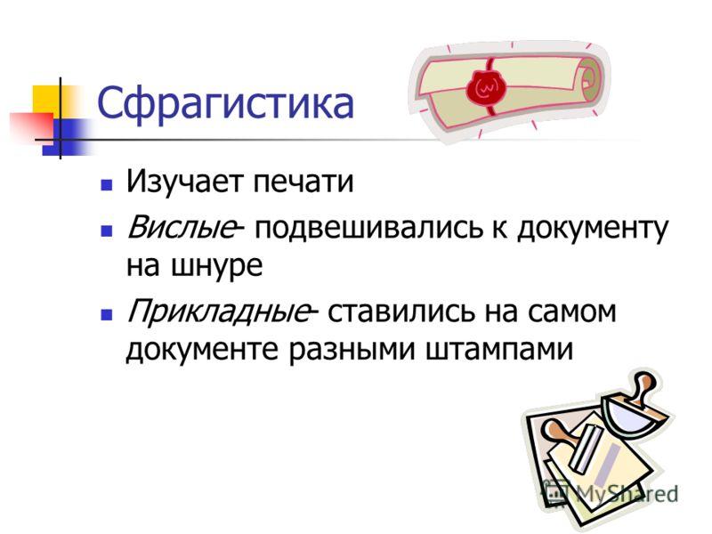 Сфрагистика Изучает печати Вислые- подвешивались к документу на шнуре Прикладные- ставились на самом документе разными штампами