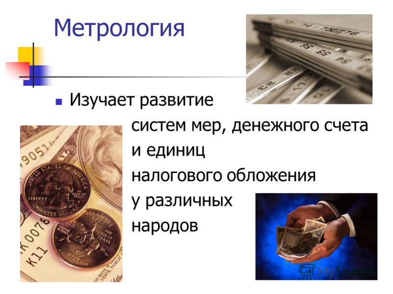 Метрология Изучает развитие систем мер, денежного счета и единиц налогового обложения у различных народов