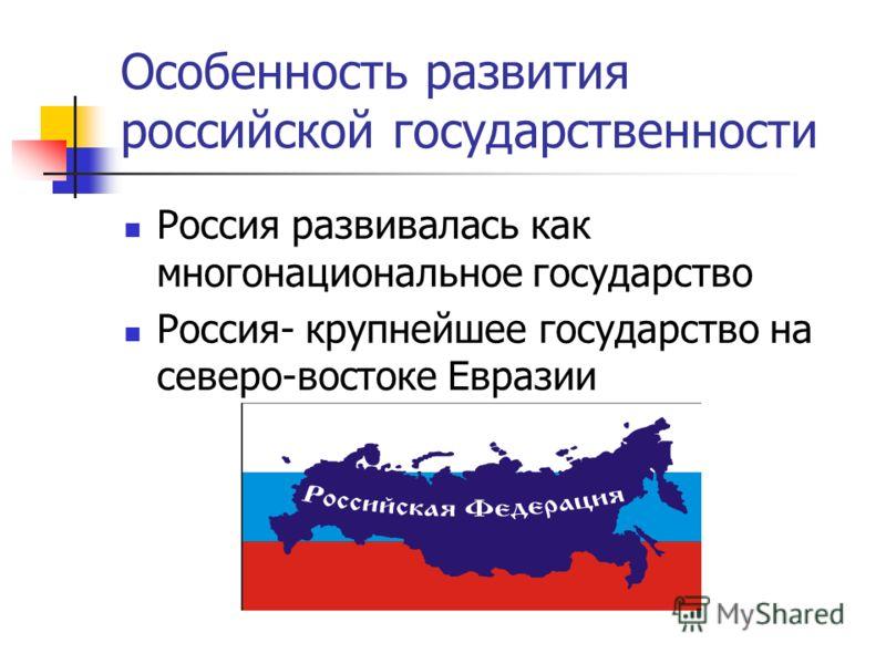 Особенность развития российской государственности Россия развивалась как многонациональное государство Россия- крупнейшее государство на северо-востоке Евразии