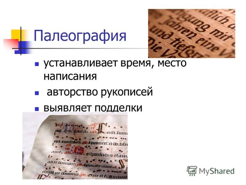 Палеография устанавливает время, место написания авторство рукописей выявляет подделки