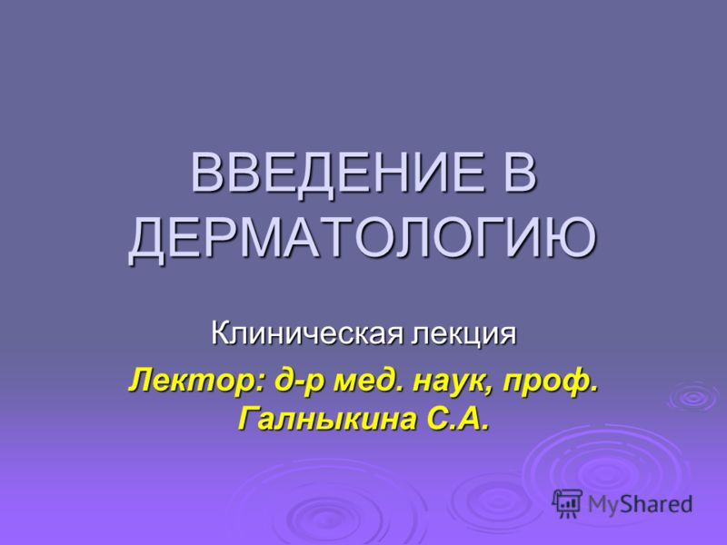 ВВЕДЕНИЕ В ДЕРМАТОЛОГИЮ Клиническая лекция Лектор: д-р мед. наук, проф. Галныкина С.А.