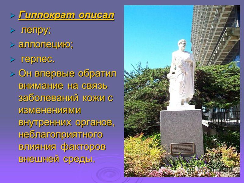 Гиппократ описал Гиппократ описал лепру; лепру; аллопецию; аллопецию; герпес. герпес. Он впервые обратил внимание на связь заболеваний кожи с изменениями внутренних органов, неблагоприятного влияния факторов внешней среды. Он впервые обратил внимание