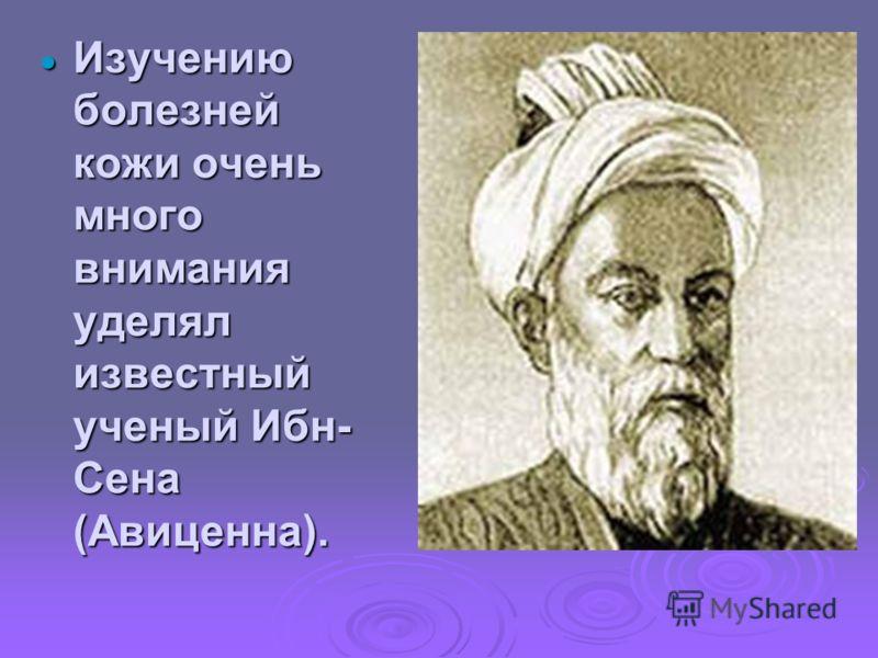 Изучению болезней кожи очень много внимания уделял известный ученый Ибн- Сена (Авиценна). Изучению болезней кожи очень много внимания уделял известный ученый Ибн- Сена (Авиценна).