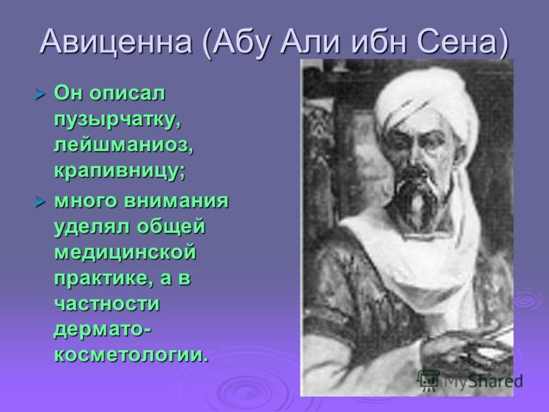 Авиценна (Абу Али ибн Сена) Он описал пузырчатку, лейшманиоз, крапивницу; Он описал пузырчатку, лейшманиоз, крапивницу; много внимания уделял общей медицинской практике, а в частности дермато- косметологии. много внимания уделял общей медицинской пра