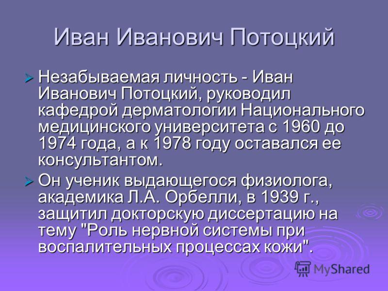 Иван Иванович Потоцкий Незабываемая личность - Иван Иванович Потоцкий, руководил кафедрой дерматологии Национального медицинского университета с 1960 до 1974 года, а к 1978 году оставался ее консультантом. Незабываемая личность - Иван Иванович Потоцк