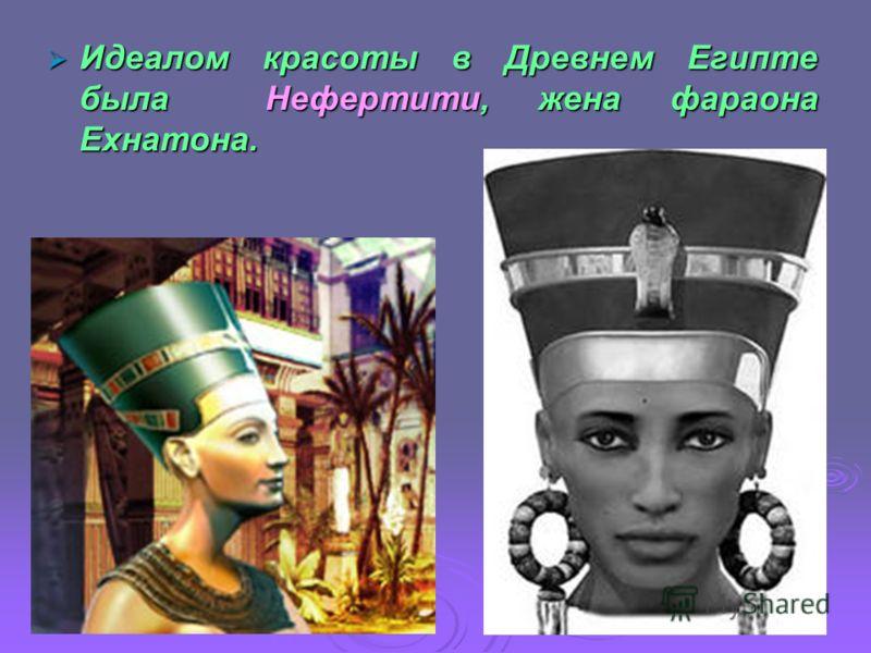 Идеалом красоты в Древнем Египте была Нефертити, жена фараона Ехнатона. Идеалом красоты в Древнем Египте была Нефертити, жена фараона Ехнатона.