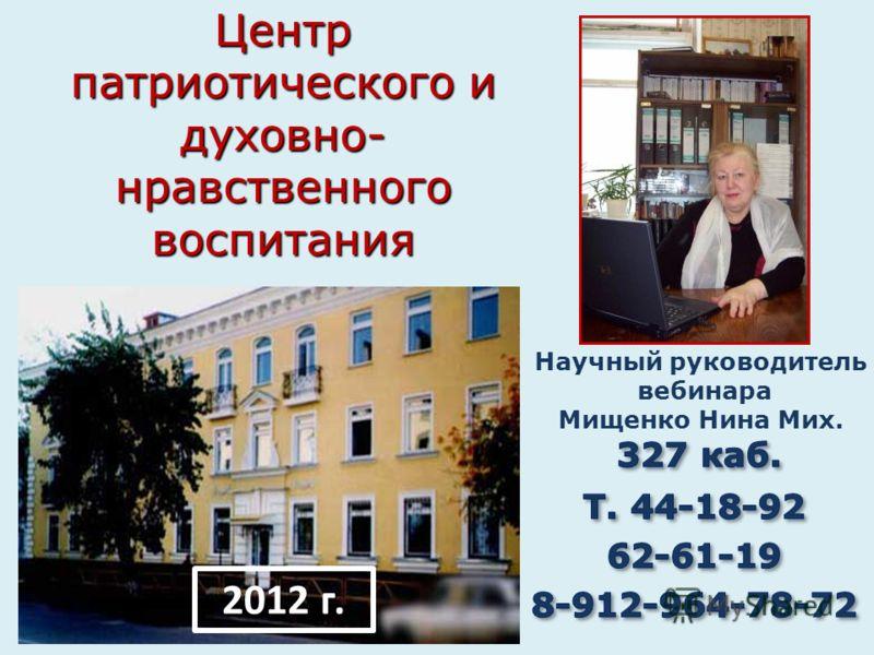 Центр патриотического и духовно- нравственного воспитания 2012 г. Научный руководитель вебинара Мищенко Нина Мих.