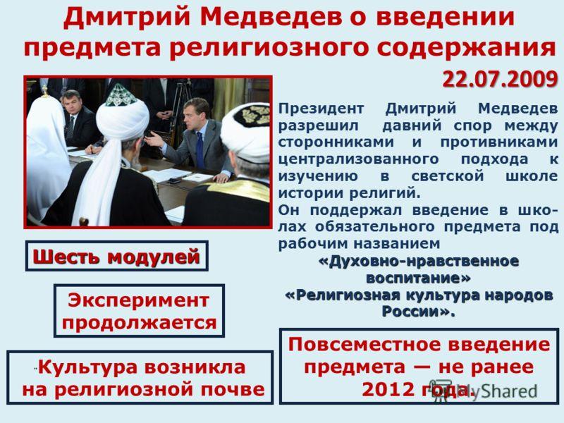 Дмитрий Медведев о введении предмета религиозного содержания 22.07.2009 Президент Дмитрий Медведев разрешил давний спор между сторонниками и противниками централизованного подхода к изучению в светской школе истории религий. Он поддержал введение в ш