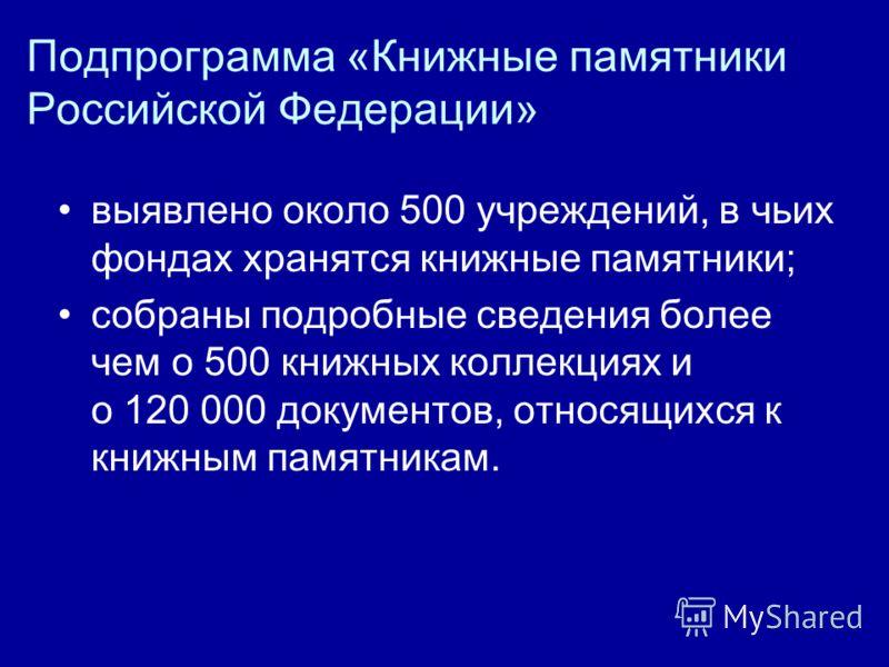 Подпрограмма «Книжные памятники Российской Федерации» выявлено около 500 учреждений, в чьих фондах хранятся книжные памятники; собраны подробные сведения более чем о 500 книжных коллекциях и о 120 000 документов, относящихся к книжным памятникам.