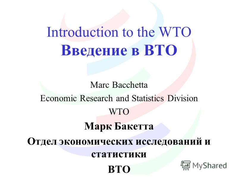 Introduction to the WTO Введение в ВТО Marc Bacchetta Economic Research and Statistics Division WTO Марк Бакетта Отдел экономических исследований и статистики ВТО