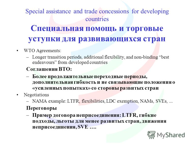 Special assistance and trade concessions for developing countries Специальная помощь и торговые уступки для развивающихся стран WTO Agreements: –Longer transition periods, additional flexibility, and non-binding best endeavours from developed countri