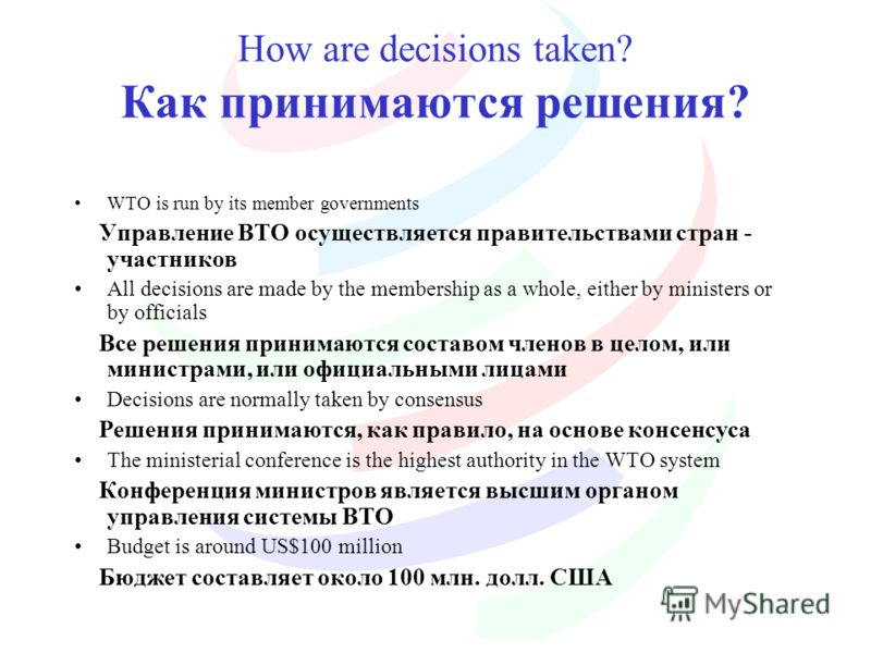 How are decisions taken? Как принимаются решения? WTO is run by its member governments Управление ВТО осуществляется правительствами стран - участников All decisions are made by the membership as a whole, either by ministers or by officials Все решен