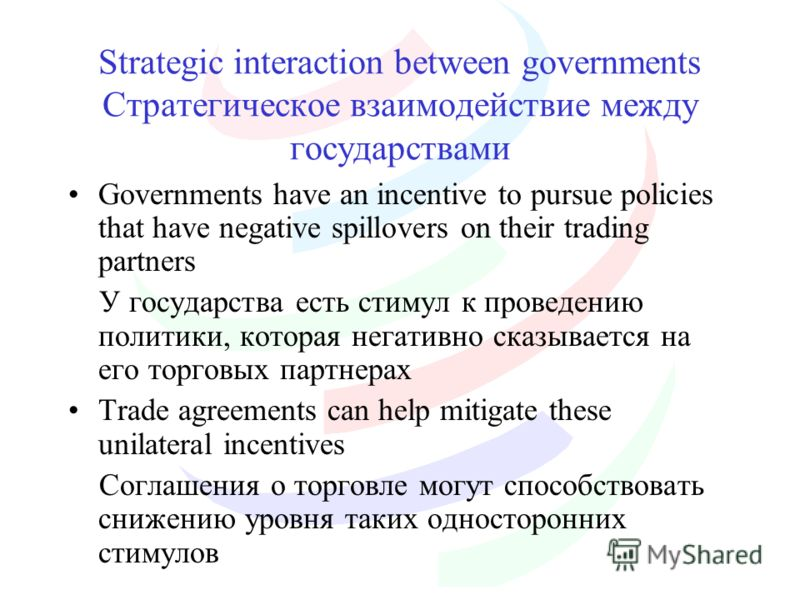 Strategic interaction between governments Стратегическое взаимодействие между государствами Governments have an incentive to pursue policies that have negative spillovers on their trading partners У государства есть стимул к проведению политики, кото