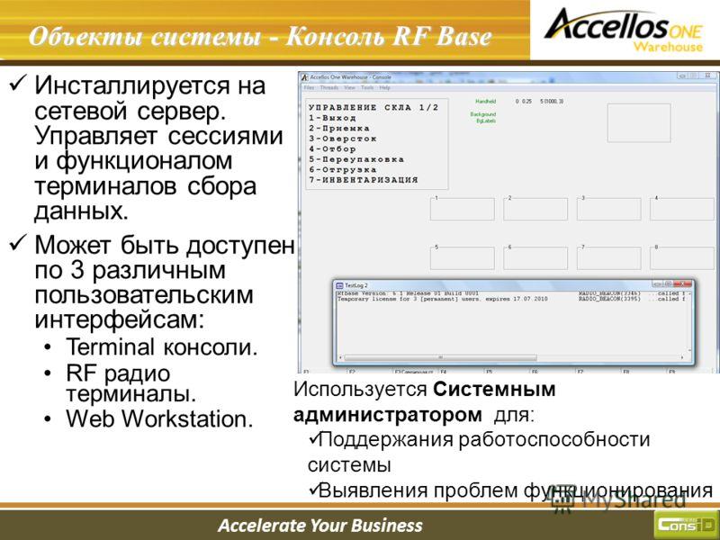 Accelerate Your Business Введение в систему Объекты системы - Консоль RF Base Инсталлируется на сетевой сервер. Управляет сессиями и функционалом терминалов сбора данных. Может быть доступен по 3 различным пользовательским интерфейсам: Terminal консо