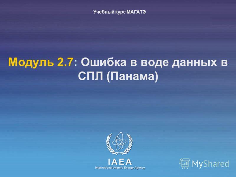 IAEA International Atomic Energy Agency Moдуль 2.7: Ошибка в воде данных в СПЛ (Панама) Учебный курс МАГАТЭ