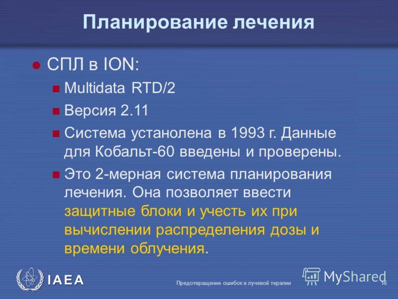 IAEA Предотвращение ошибок в лучевой терапии16 l СПЛ в ION: Multidata RTD/2 Версия 2.11 Система устанолена в 1993 г. Данные для Кобальт-60 введены и проверены. Это 2-мерная система планирования лечения. Она позволяет ввести защитные блоки и учесть их