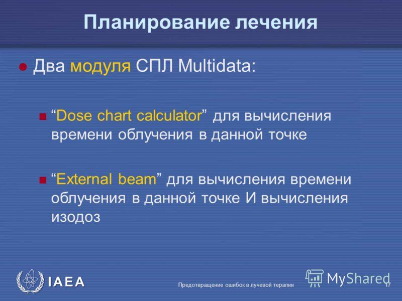 IAEA Предотвращение ошибок в лучевой терапии17 l Два модуля СПЛ Multidata: Dose chart calculator для вычисления времени облучения в данной точке External beam для вычисления времени облучения в данной точке И вычисления изодоз Планирование лечения