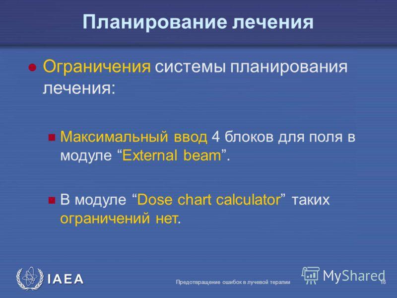 IAEA Предотвращение ошибок в лучевой терапии18 l Ограничения системы планирования лечения: Максимальный ввод 4 блоков для поля в модуле External beam. В модуле Dose chart calculator таких ограничений нет. Планирование лечения
