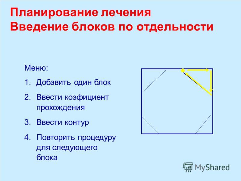 Планирование лечения Введение блоков по отдельности Меню: 1.Добавить один блок 2.Ввести коэфициент прохождения 3.Ввести контур 4.Повторить процедуру для следующего блока