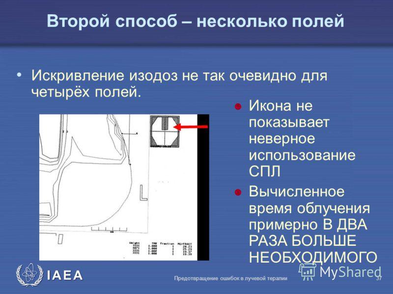 IAEA Предотвращение ошибок в лучевой терапии37 Искривление изодоз не так очевидно для четырёх полей. l Икона не показывает неверное использование СПЛ l Вычисленное время облучения примерно В ДВА РАЗА БОЛЬШЕ НЕОБХОДИМОГО Второй способ – несколько поле