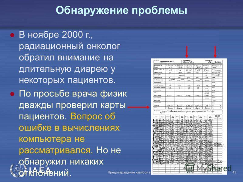 IAEA Предотвращение ошибок в лучевой терапии43 В ноябре 2000 г., радиационный онколог обратил внимание на длительную диарею у некоторых пациентов. l По просьбе врача физик дважды проверил карты пациентов. Вопрос об ошибке в вычислениях компьютера не