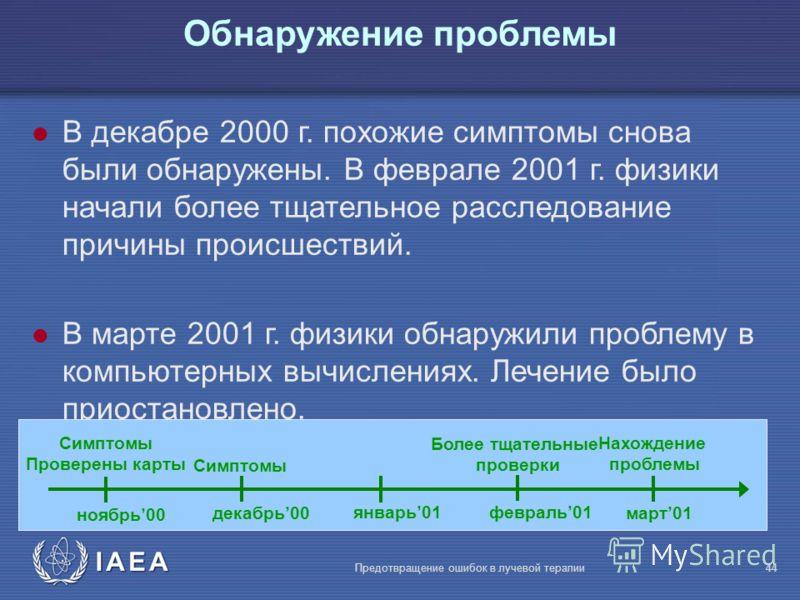 IAEA Предотвращение ошибок в лучевой терапии44 l В декабре 2000 г. похожие симптомы снова были обнаружены. В феврале 2001 г. физики начали более тщательное расследование причины происшествий. l В марте 2001 г. физики обнаружили проблему в компьютерны