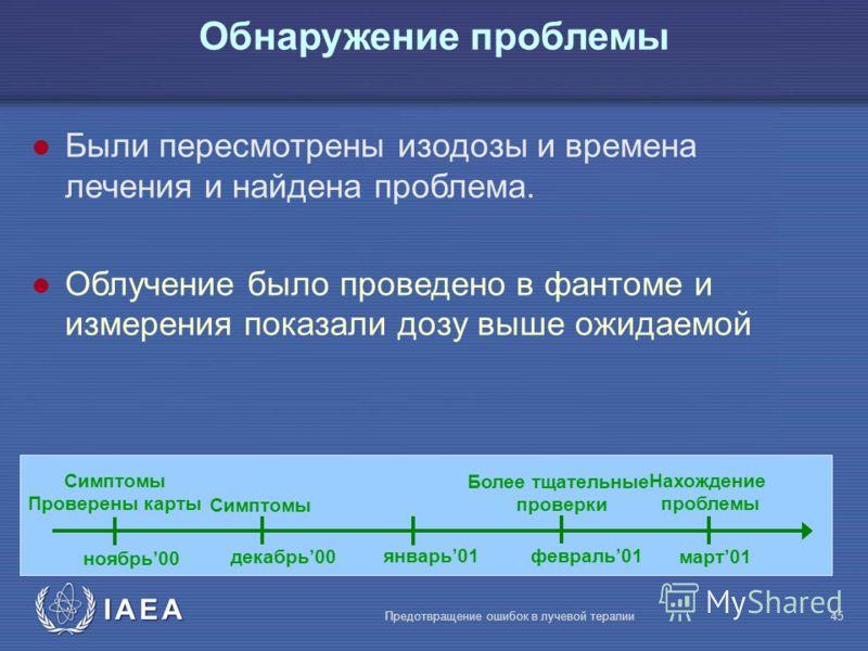 IAEA Предотвращение ошибок в лучевой терапии45 l Были пересмотрены изодозы и времена лечения и найдена проблема. l Облучение было проведено в фантоме и измерения показали дозу выше ожидаемой Обнаружение проблемы ноябрь00 декабрь00 январь01 февраль01