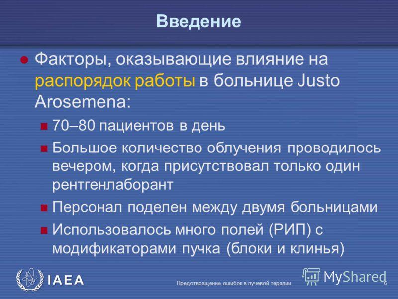 IAEA Предотвращение ошибок в лучевой терапии6 l Факторы, оказывающие влияние на распорядок работы в больнице Justo Arosemena: 70–80 пациентов в день Большое количество облучения проводилось вечером, когда присутствовал только один рентгенлаборант Пер