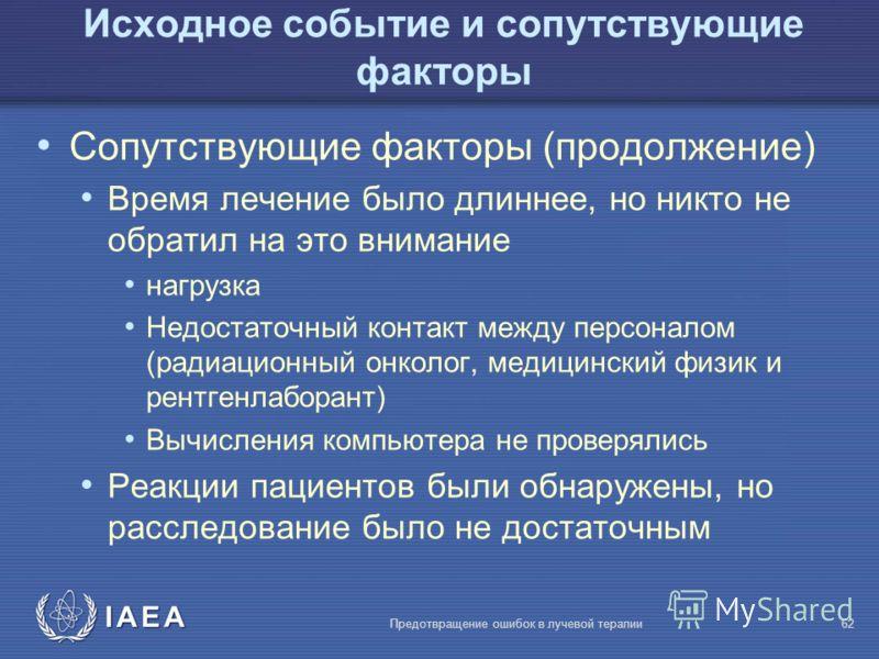 IAEA Предотвращение ошибок в лучевой терапии62 Сопутствующие факторы (продолжение) Время лечение было длиннее, но никто не обратил на это внимание нагрузка Недостаточный контакт между персоналом (радиационный онколог, медицинский физик и рентгенлабор