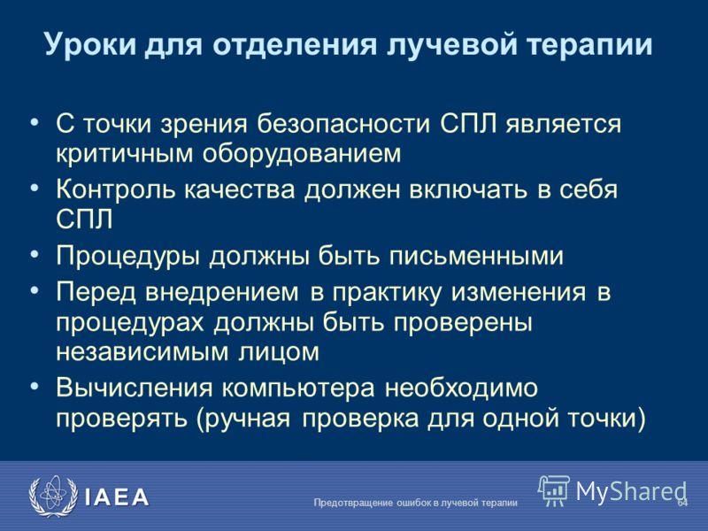 IAEA Предотвращение ошибок в лучевой терапии64 Уроки для отделения лучевой терапии С точки зрения безопасности СПЛ является критичным оборудованием Контроль качества должен включать в себя СПЛ Процедуры должны быть письменными Перед внедрением в прак