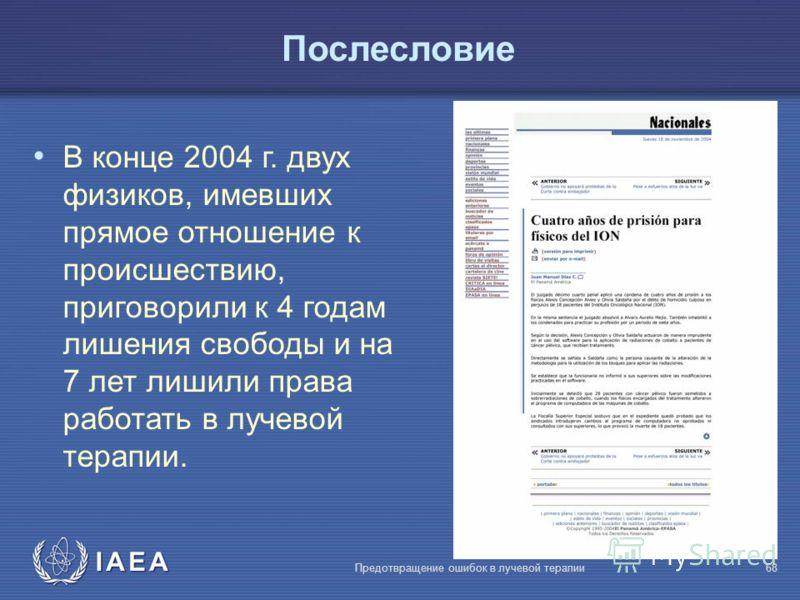 IAEA Предотвращение ошибок в лучевой терапии68 Послесловие В конце 2004 г. двух физиков, имевших прямое отношение к происшествию, приговорили к 4 годам лишения свободы и на 7 лет лишили права работать в лучевой терапии.